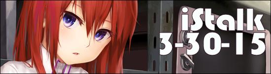 iStalk 3/30/15 – Steins;Gate Zero, Kugiko-chan ga Iru, Princess Evangile